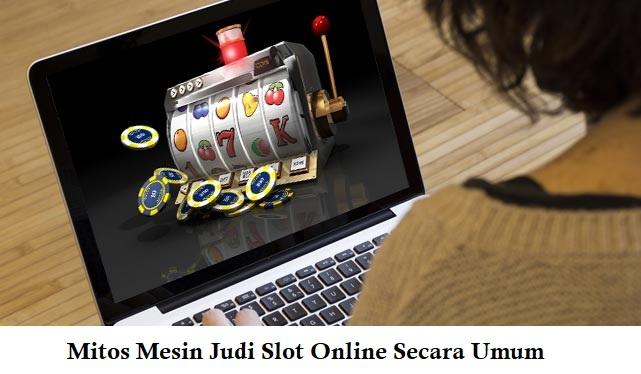 Mitos Mesin Judi Slot Online Secara Umum