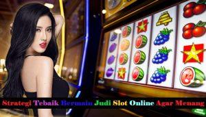 Strategi Tebaik Bermain Judi Slot Online Agar Menang
